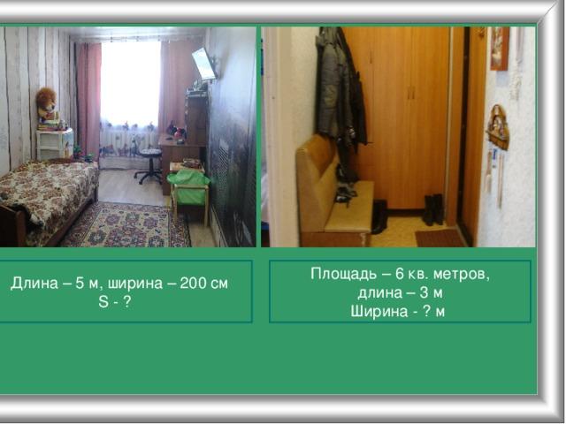 Длина – 5 м, ширина – 200 см Площадь – 6 кв. метров, S - ? длина – 3 м Ширина - ? м