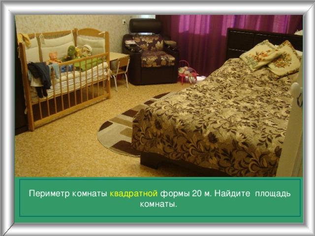 Периметр комнаты квадратной формы 20 м. Найдите площадь комнаты.