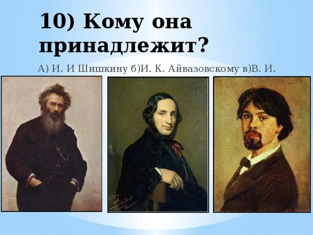 10) Кому она принадлежит? А) И. И Шишкину б)И. К. Айвазовскому в)В. И. Сурикову
