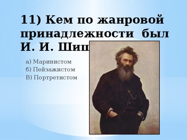 11) Кем по жанровой принадлежности был И. И. Шишкин? а) Маринистом б) Пейзажистом В) Портретистом