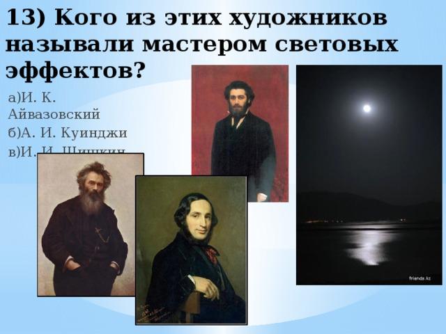 13) Кого из этих художников называли мастером световых эффектов? а)И. К. Айвазовский б)А. И. Куинджи в)И. И. Шишкин