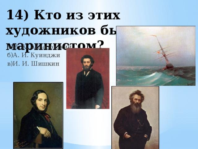 14) Кто из этих художников был маринистом? а)И. К. Айвазовский б)А. И. Куинджи в)И. И. Шишкин