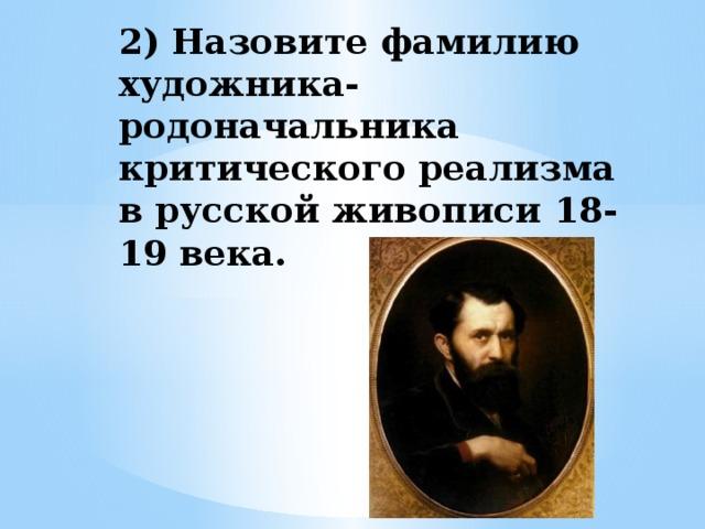 2) Назовите фамилию художника- родоначальника критического реализма в русской живописи 18-19 века.