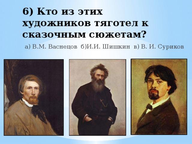 6) Кто из этих художников тяготел к сказочным сюжетам? а) В.М. Васнецов б)И.И. Шишкин в) В. И. Суриков