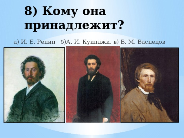 8) Кому она принадлежит? а) И. Е. Репин б)А. И. Куинджи. в) В. М. Васнецов