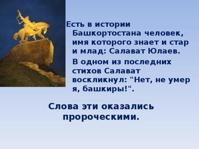 Есть в истории Башкортостана человек, имя которого знает и стар и млад: Салават Юлаев.   В одном из последних стихов Салават воскликнул: