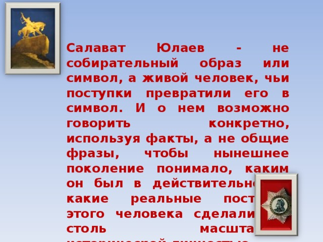 Салават Юлаев - не собирательный образ или символ, а живой человек, чьи поступки превратили его в символ. И о нем возможно говорить конкретно, используя факты, а не общие фразы, чтобы нынешнее поколение понимало, каким он был в действительности, какие реальные поступки этого человека сделали его столь масштабной исторической личностью.