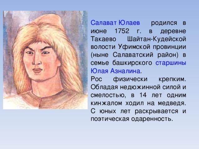 Салават Юлаев родился в июне 1752 г. в деревне Такаево Шайтан-Кудейской волости Уфимской провинции (ныне Салаватский район) в семье башкирского старшины  Юлая Азналина . Рос физически крепким. Обладая недюжинной силой и смелостью, в 14 лет одним кинжалом ходил на медведя. С юных лет раскрывается и поэтическая одаренность.