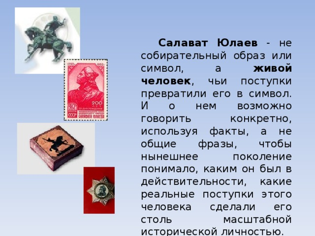 Салават Юлаев - не собирательный образ или символ, а живой человек , чьи поступки превратили его в символ. И о нем возможно говорить конкретно, используя факты, а не общие фразы, чтобы нынешнее поколение понимало, каким он был в действительности, какие реальные поступки этого человека сделали его столь масштабной исторической личностью.