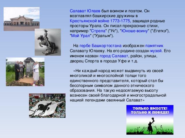 Салават Юлаев был воином и поэтом. Он возглавлял башкирские дружины в Крестьянской войне 1773-1775 , защищая родные просторы Урала. Он писал прекрасные стихи, например
