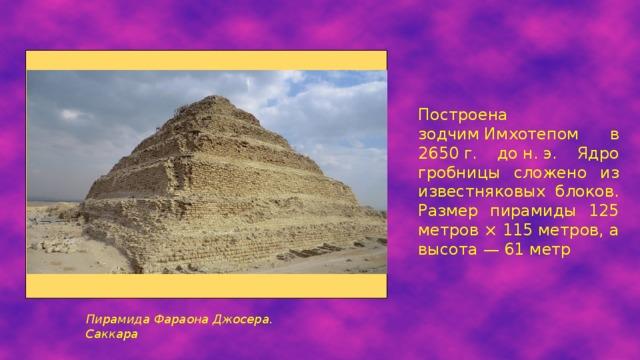 Построена зодчимИмхотепом в 2650г. дон.э. Ядро гробницы сложено из известняковых блоков. Размер пирамиды 125 метров × 115 метров, а высота— 61 метр Пирамида Фараона Джосера. Саккара