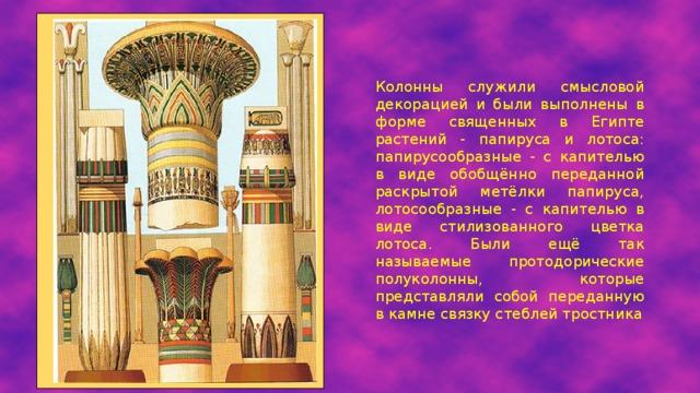 Колонны служили смысловой декорацией и были выполнены в форме священных в Египте растений - папируса и лотоса: папирусообразные - с капителью в виде обобщённо переданной раскрытой метёлки папируса, лотосообразные - с капителью в виде стилизованного цветка лотоса. Были ещё так называемые протодорические полуколонны, которые представляли собой переданную в камне связку стеблей тростника