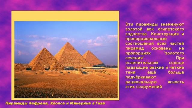 Эти пирамиды знаменуют золотой век египетского зодчества. Конструкция и пропорциональные соотношения всех частей пирамид основаны на пропорциях