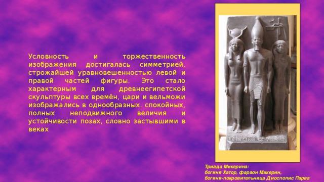 Условность и торжественность изображения достигалась симметрией, строжайшей уравновешенностью левой и правой частей фигуры. Это стало характерным для древнеегипетской скульптуры всех времён, цари и вельможи изображались в однообразных. спокойных, полных неподвижного величия и устойчивости позах, словно застывшими в веках Триада Микерина:  богиня Хатор, фараон Микерин,  богиня-покровительница Диосполис Парва