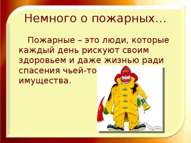 Немного о пожарных…  Пожарные – это люди, которые каждый день рискуют своим здоровьем и даже жизнью ради спасения чьей-то жизни и имущества.