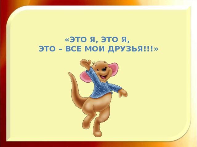 «Это я, это я, это – все мои друзья!!!»