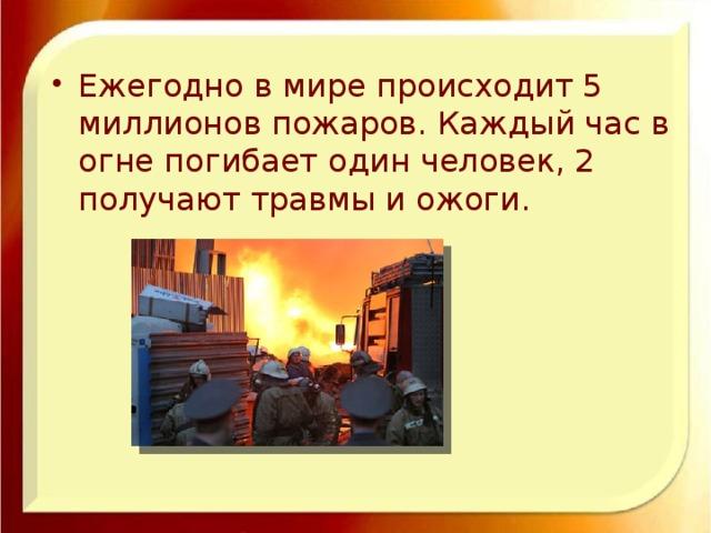 Ежегодно в мире происходит 5 миллионов пожаров. Каждый час в огне погибает один человек, 2 получают травмы и ожоги.
