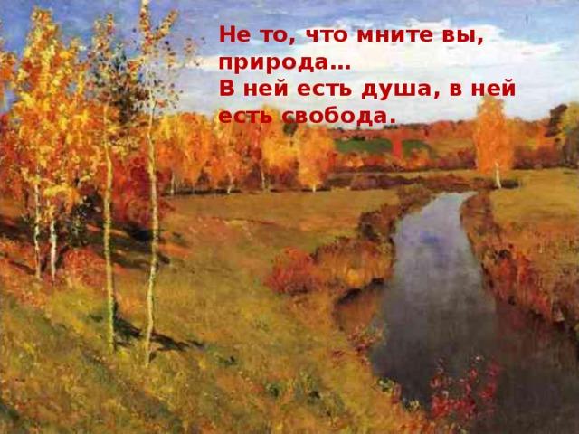 Не то, что мните вы, природа… В ней есть душа, в ней есть свобода.