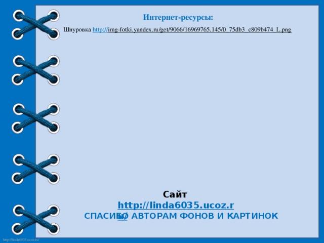Интернет-ресурсы: Шнуровка http:// img-fotki.yandex.ru/get/9066/16969765.145/0_75db3_c809b474_L.png  Сайт http://linda6035.ucoz.ru/   СПАСИБО АВТОРАМ ФОНОВ И КАРТИНОК