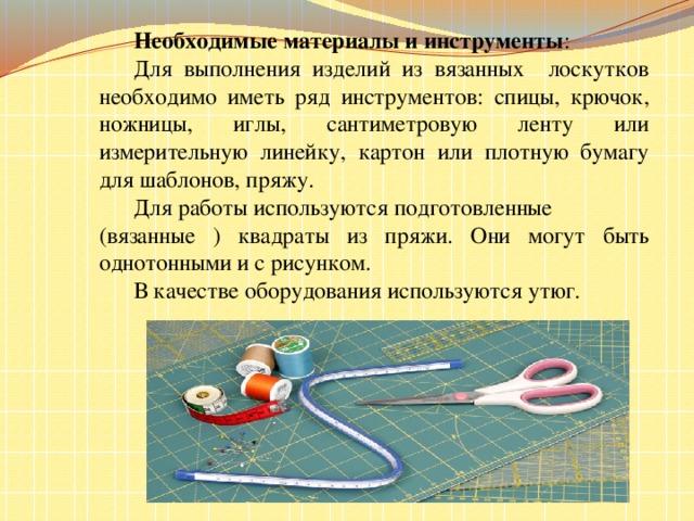 Необходимые материалы и инструменты :  Для выполнения изделий из вязанных лоскутков необходимо иметь ряд инструментов: спицы, крючок, ножницы, иглы, сантиметровую ленту или измерительную линейку, картон или плотную бумагу для шаблонов, пряжу.  Для работы используются подготовленные (вязанные ) квадраты из пряжи. Они могут быть однотонными и с рисунком.   В качестве оборудования используются утюг.