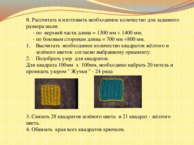 II . Рассчитать и изготовить необходимое количество для заданного размера шали:  - по верхней части длина = 1300 мм ÷ 1400 мм;  - по боковым сторонам длина = 700 мм ÷800 мм. Высчитать необходимое количество квадратов жёлтого и зелёного цветов согласно выбранному орнаменту. Подобрать узор для квадратов. Для квадрата 100мм х 100мм, необходимо набрать 20 петель и провязать узором