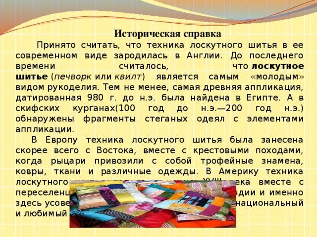 Историческая справка   Принято считать, что техника лоскутного шитья в ее современном виде зародилась в Англии. До последнего времени считалось, что лоскутное шитье ( печворк или квилт ) является самым «молодым» видомрукоделия. Тем не менее, самая древняя аппликация, датированная 980 г. до н.э. была найдена в Египте. А в скифских курганах(100 год до н.э.—200 год н.э.) обнаружены фрагменты стеганых одеял с элементами аппликации.  В Европу техника лоскутного шитья была занесена скорее всего с Востока, вместе с крестовыми походами, когда рыцари привозили с собой трофейные знамена, ковры, ткани и различные одежды. В Америку техника лоскутного шитья попала в конце XVIII века вместе с переселенцами из Англии, Германии и Голландии и именно здесь усовершенствовалась и превратилась в национальный и любимый вид творчества.