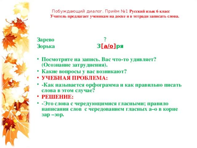 Побуждающий диалог. Приём №1 Русский язык 6 класс  Учитель предлагает ученикам на доске и в тетради записать слова.   Зарево ? Зорька З [ а/о ] ря  Посмотрите на запись. Вас что-то удивляет? (Осознание затруднения). Какие вопросы у вас возникают? УЧЕБНАЯ ПРОБЛЕМА: -Как называется орфограмма и как правильно писать слова в этом случае? РЕШЕНИЕ: -Это слова с чередующимися гласными; правило написания слов с чередованием гласных а–о в корне зар –зор.