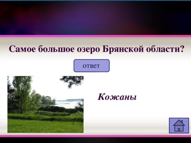 Самое большое озеро Брянской области? ответ Кожаны