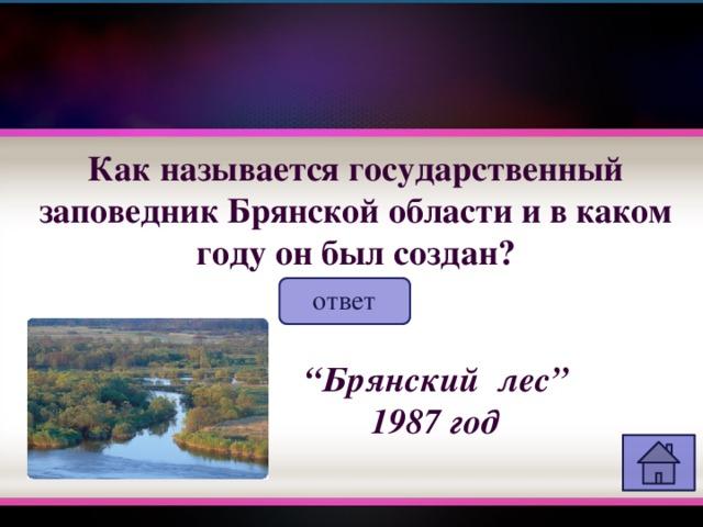 """Как называется государственный заповедник Брянской области и в каком году он был создан? ответ """" Брянский лес"""" 1987 год"""