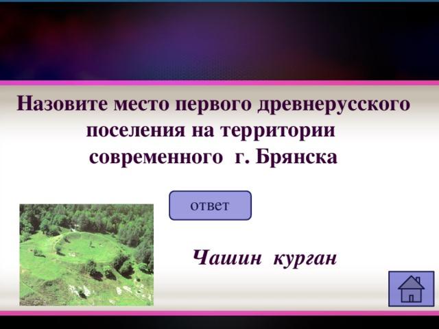Назовите место первого древнерусского поселения на территории современного г. Брянска ответ Чашин курган