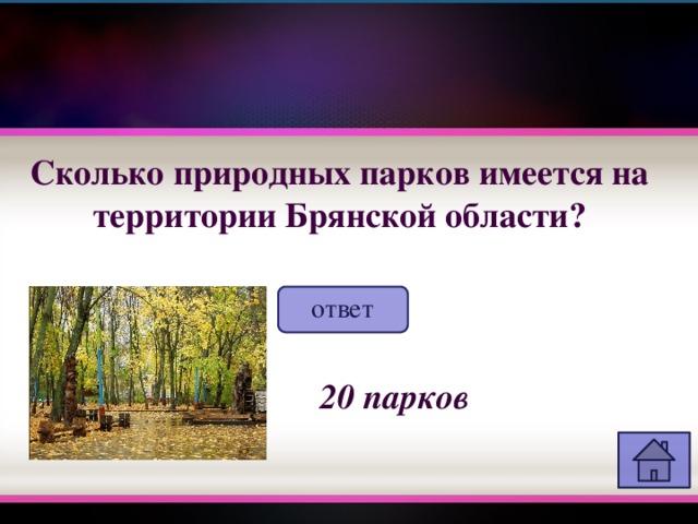 Сколько природных парков имеется на территории Брянской области? ответ 20 парков