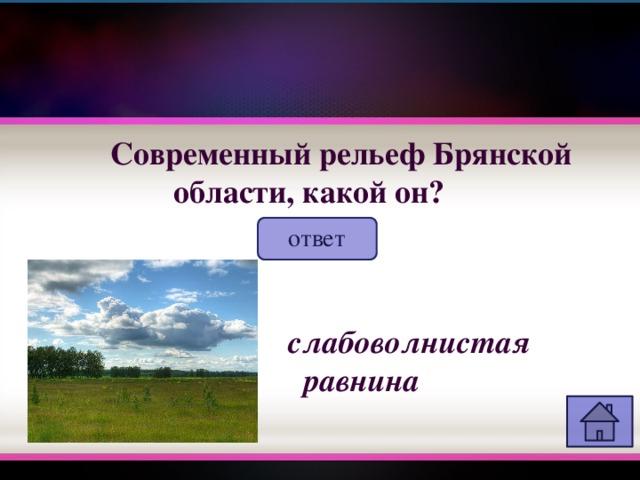 Современный рельеф Брянской области, какой он? ответ  слабоволнистая равнина