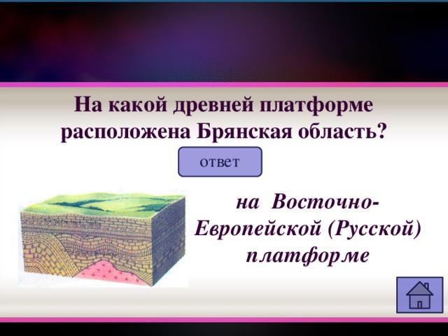 На какой древней платформе расположена Брянская область? ответ на Восточно-Европейской (Русской) платформе
