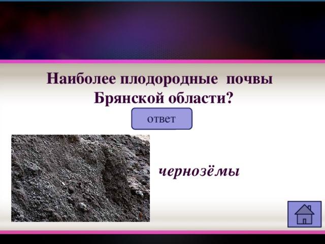 Наиболее плодородные почвы  Брянской области? ответ чернозёмы