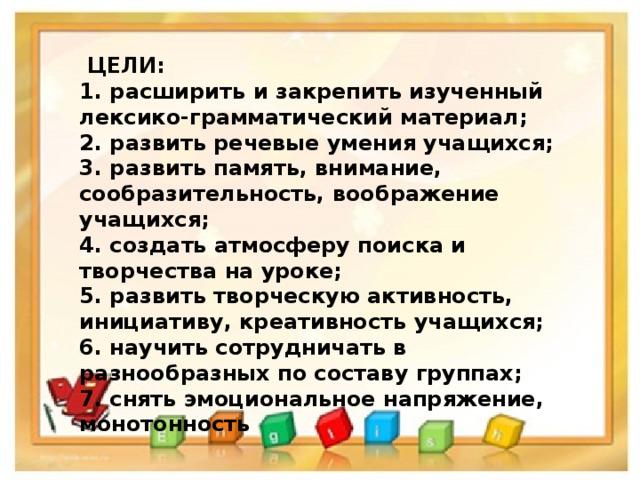 ЦЕЛИ: 1. расширить и закрепить изученный лексико-грамматический материал; 2. развить речевые умения учащихся; 3. развить память, внимание, сообразительность, воображение учащихся; 4. создать атмосферу поиска и творчества на уроке; 5. развить творческую активность, инициативу, креативность учащихся; 6. научить сотрудничать в разнообразных по составу группах; 7. снять эмоциональное напряжение, монотонность