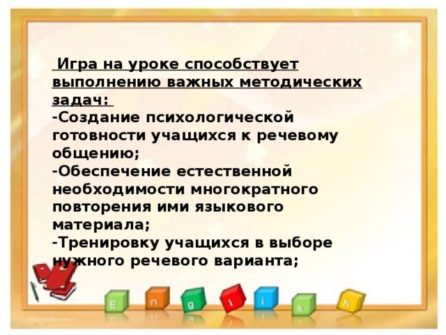 Игра на уроке способствует выполнению важных методических задач: -Создание психологической готовности учащихся к речевому общению; -Обеспечение естественной необходимости многократного повторения ими языкового материала; -Тренировку учащихся в выборе нужного речевого варианта;