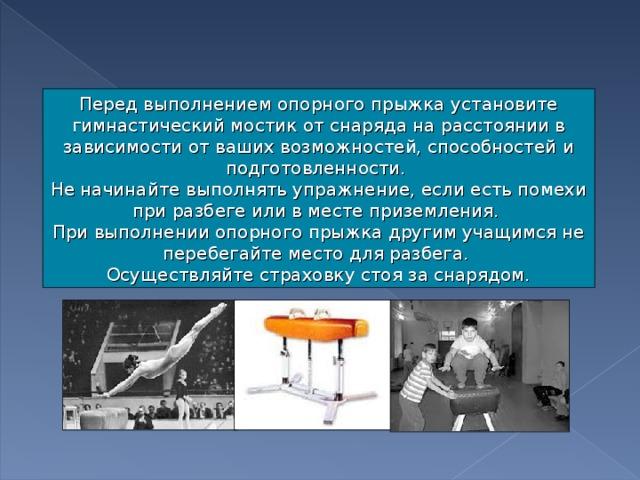 Перед выполнением опорного прыжка установите гимнастический мостик от снаряда на расстоянии в зависимости от ваших возможностей, способностей и подготовленности. Не начинайте выполнять упражнение, если есть помехи при разбеге или в месте приземления. При выполнении опорного прыжка другим учащимся не перебегайте место для разбега. Осуществляйте страховку стоя за снарядом.