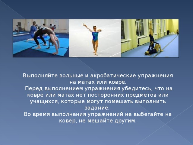 Выполняйте вольные и акробатические упражнения на матах или ковре.  Перед выполнением упражнения убедитесь, что на ковре или матах нет посторонних предметов или учащихся, которые могут помешать выполнить задание. Во время выполнения упражнений не выбегайте на ковер, не мешайте другим.