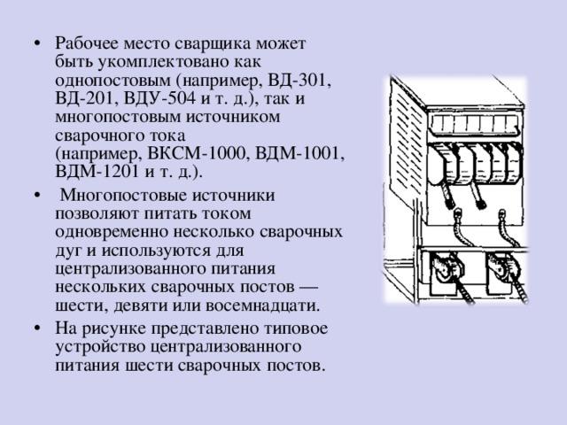Рабочее место сварщика может  быть укомплектовано как однопостовым (например, ВД-301, ВД-201, ВДУ-504 и т. д.), так и многопостовым источником сварочного тока  (например, ВКСМ-1000, ВДМ-1001, ВДМ-1201 и т. д.).  Многопостовые источники позволяют питать током одновременно несколько сварочных дуг и используются для централизованного питания нескольких сварочных постов —  шести, девяти или восемнадцати. На рисунке представлено типовое устройство централизованного питания шести сварочных постов.