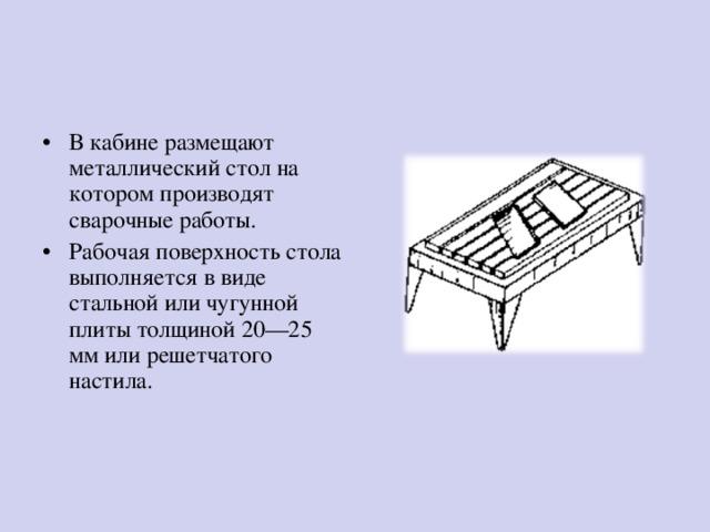 В кабине размещают металлический стол на котором производят сварочные работы. Рабочая поверхность стола выполняется в виде стальной или чугунной плиты толщиной 20—25 мм или решетчатого настила.