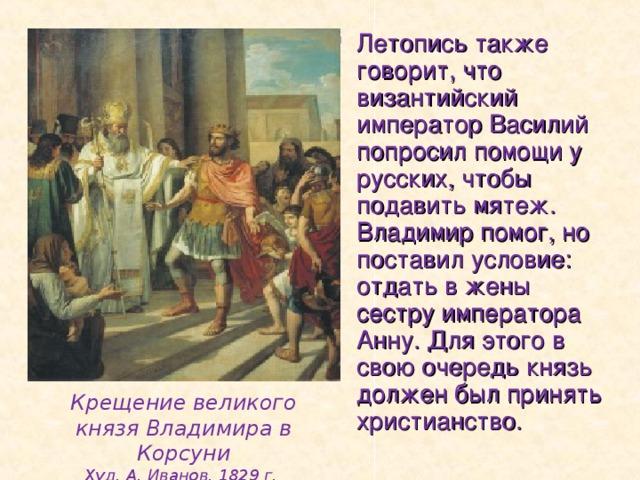 Летопись также говорит, что византийский император Василий попросил помощи у русских, чтобы подавить мятеж. Владимир помог, но поставил условие: отдать в жены сестру императора Анну. Для этого в свою очередь князь должен был принять христианство.