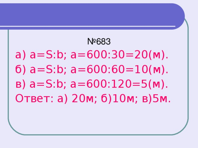 № 683 а) a=S:b; а=600:30=20(м). б) a=S:b; а=600:60=10(м). в) a=S:b; а=600:120=5(м). Ответ: а) 20м; б)10м; в)5м.
