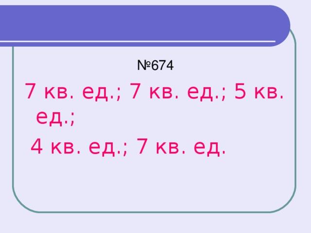№ 674 7 кв. ед.; 7 кв. ед.; 5 кв. ед.;  4 кв. ед.; 7 кв. ед.