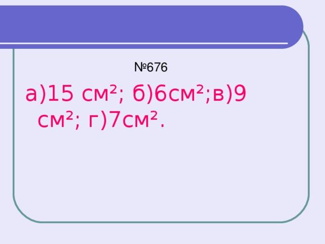 № 676 а)15 см²; б)6см²;в)9 см²; г)7см².