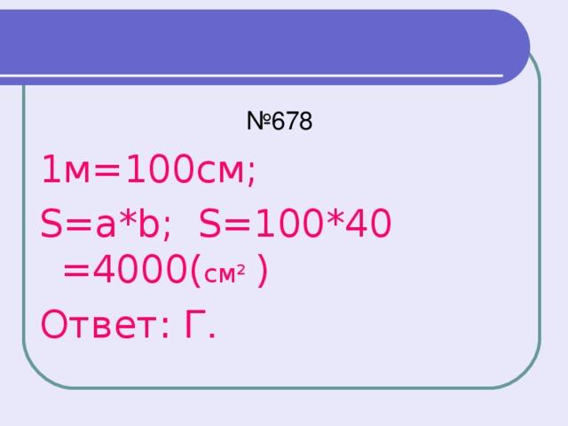 № 678 1м=100см; S=a*b; S=100*40 =4000( см² ) Ответ: Г.