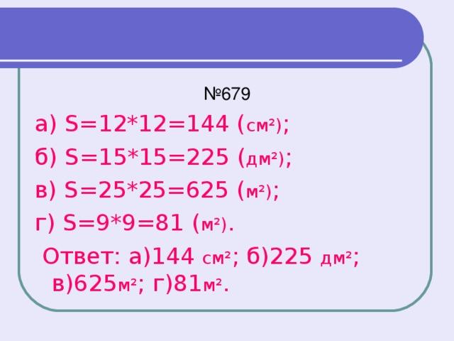№ 679 а) S=12*12=144 ( см²) ; б) S=15*15=225 ( дм²) ; в) S=25*25=625 ( м²) ; г) S=9*9=81 ( м²) .  Ответ: а)144 см² ; б)225 дм² ; в)625 м² ; г)81 м² .