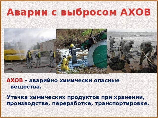 Аварии с выбросом АХОВ АХОВ  – аварийно химически опасные вещества.  Утечка химических продуктов при хранении, производстве, переработке, транспортировке.