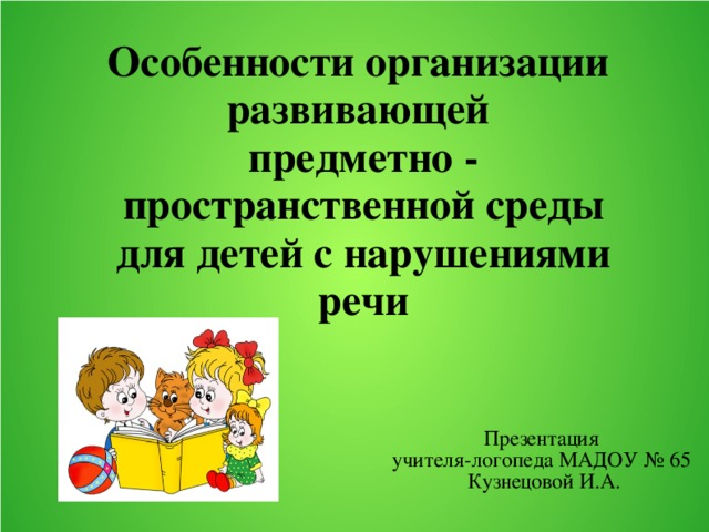 Особенности организации развивающей  предметно - пространственной среды для детей с нарушениями речи Презентация учителя-логопеда МАДОУ № 65 Кузнецовой И.А.