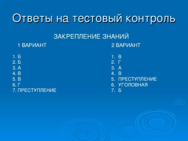 Ответы на тестовый контроль ЗАКРЕПЛЕНИЕ ЗНАНИЙ 1 ВАРИАНТ 2 ВАРИАНТ 1. Б 2. Б 3. А 4. В 5. В 6. Г 7. ПРЕСТУПЛЕНИЕ