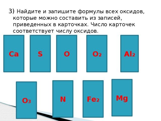 3) Найдите и запишите формулы всех оксидов, которые можно составить из записей, приведенных в карточках. Число карточек соответствует числу оксидов. Ca S O Al 2 O 2 Mg Fe 2 N O 3
